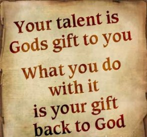 your-talent-is-gods-gift-to-you_what-you-do-with-it-is-your-gift-back-to-god[1]